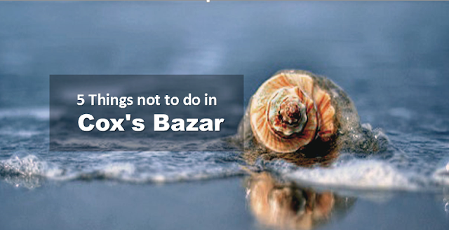5 thinks not to do in Cox's Bazar
