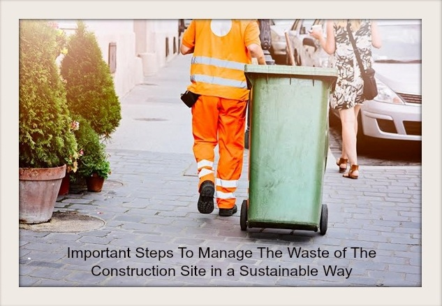 Important Steps To Manage The Waste of The Construction Site in a Sustainable Way