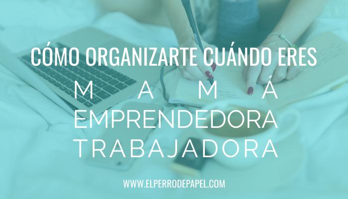 Cómo organizar mejor tu tiempo cuándo eres mamá, emprendedora y trabajadora