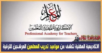 مصادر بالاكاديمية المهنية تكشف عن مواعيد تدريب المعلمين المرشحين للترقى ومتي يفتح موقع الأكاديمية للتسجيل