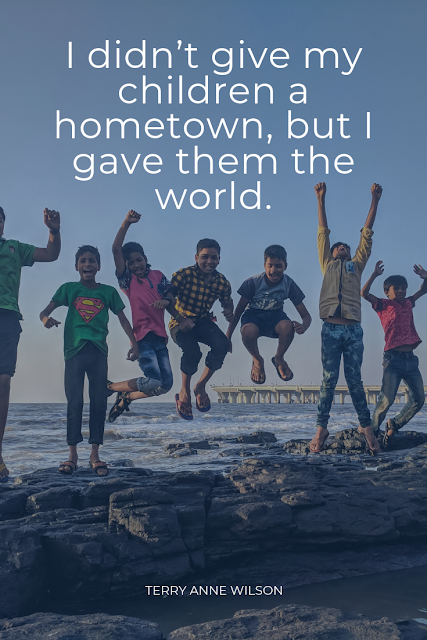 I didn't give my children a hometown, but I gave them the world. Terry Anne Wilson