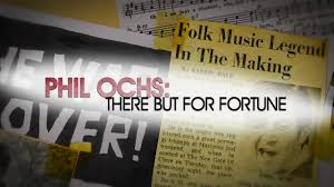 Phil Ochs: There But for Fortune - The Movie