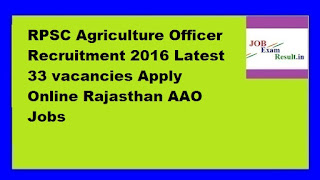 RPSC Agriculture Officer Recruitment 2016 Latest 33 vacancies Apply Online Rajasthan AAO Jobs
