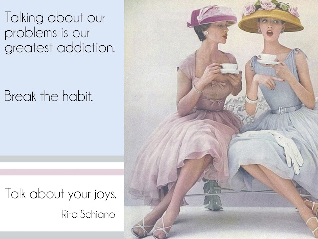Rita Schiano - Talking about our problems is our greatest addiction. Break the habit. Talk about your joys.