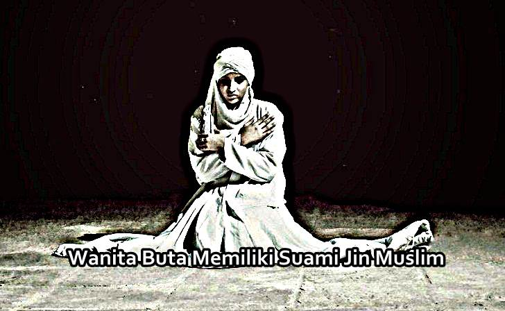 Kisah Mistis Seorang Wanita Buta Memiliki Suami Dari Mahluk Jin Muslim