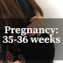 Thirty Five & Thirty Six Weeks Pregnant