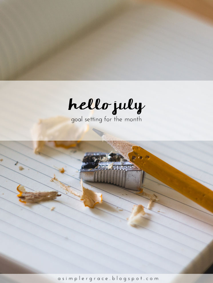 Hello July | Goals - A Simpler Grace - A monthly series tracking the goals I've set both in my personal and blogging life.