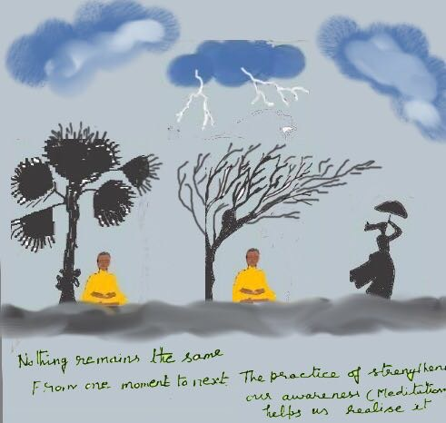 Nothing remains the same from one moment to the next. The practice of strengthening our awareness helps us realise this.