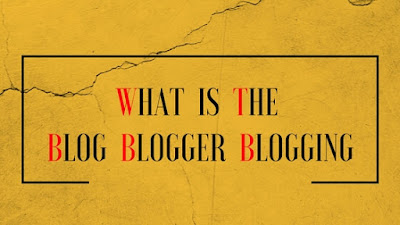 what is the blog, blogger, blogging ?