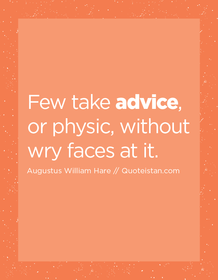 Few take advice, or physic, without wry faces at it.