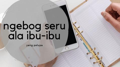 Ngeblog Seru Ala Ibu-Ibu Yang Pelupa