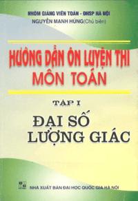 Hướng Dẫn Ôn Luyện Thi Môn Toán Tập 1: Đại Số Lượng Giác - Nguyễn Mạnh Hùng
