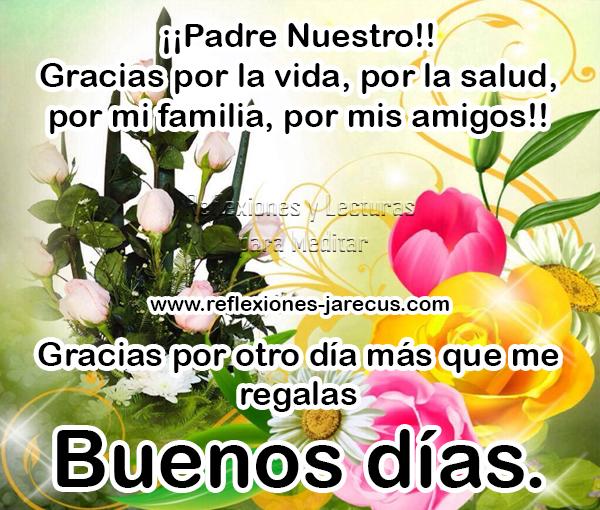 Padre nuestro gracias por la vida, por la salud, por mi familia, por mis amigos. Buenos días