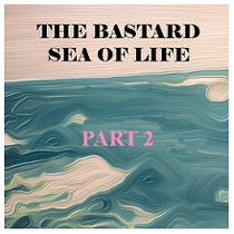 The Bastard Sea of Life - P2