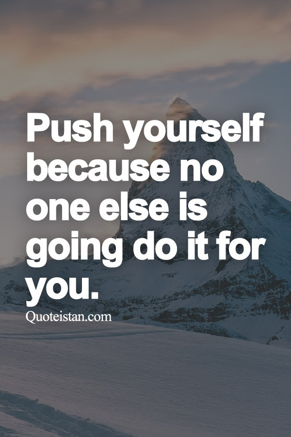Push yourself , because no one else is going do it for you.