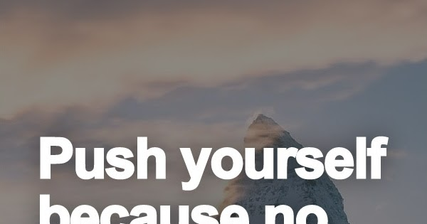 Push Yourself Because No One Else Is Going Do It For You
