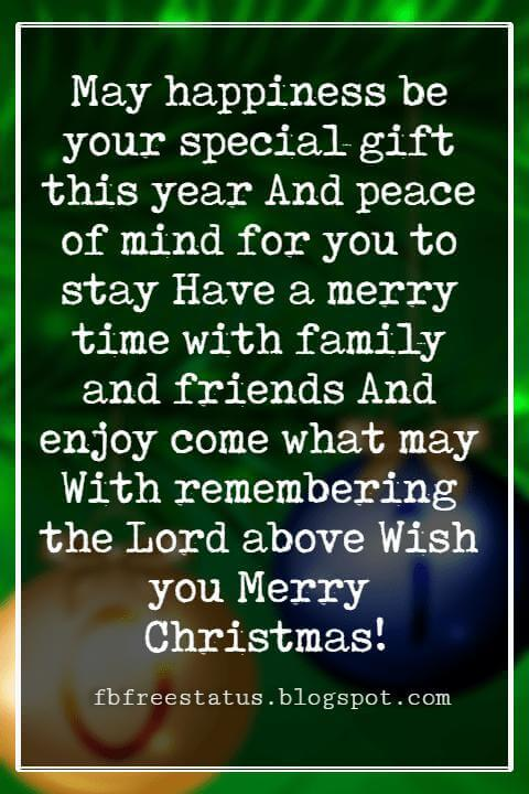 Christmas Blessings, May happiness be your special gift this year And peace of mind for you to stay Have a merry time with family and friends And enjoy come what may With remembering the Lord above Wish you Merry Christmas!
