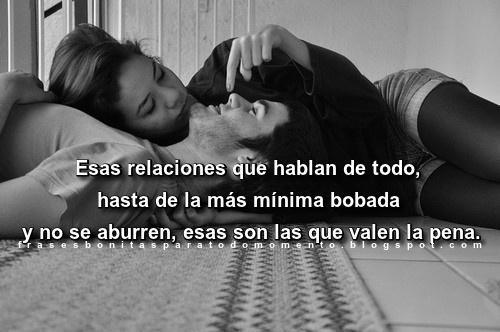 Esas relaciones que hablan de todo, hasta de la más mínima bobada y no se aburren, esas son las que valen la pena.