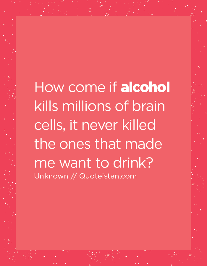 How come if alcohol kills millions of brain cells, it never killed the ones that made me want to drink?