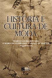 História e Cultura de Moda Organizadoras: Maria Claudia Bonadio e Maria de Fátima Mattos