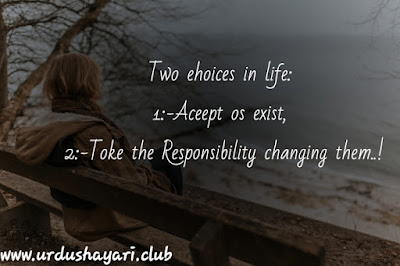 Two ehoices in life:   1:-Aceept os exist,   2:- Toke the Responsibility changing them...!! urdushayari.club