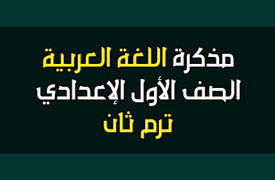 مذكرة اللغة العربية للصف الأول الإعدادي الترم الثاني 2019