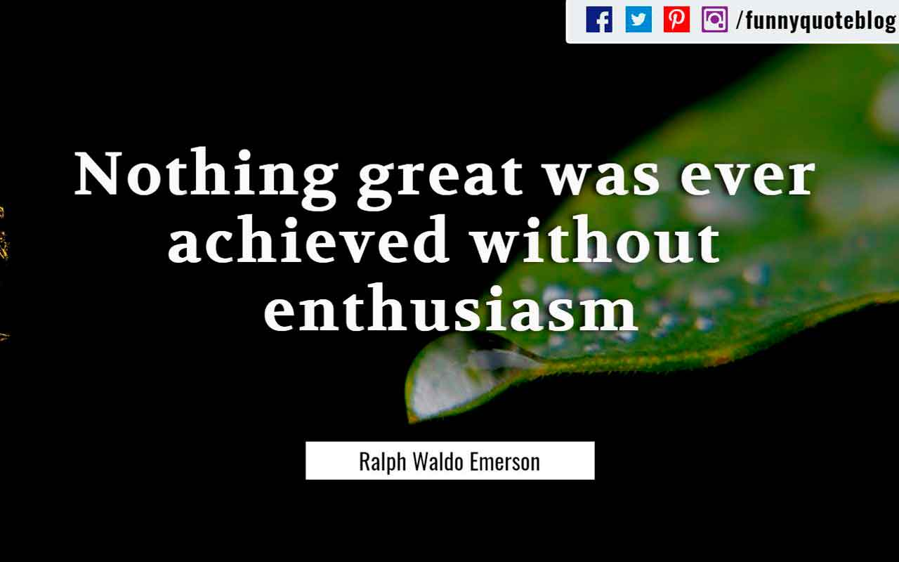 """Nothing great was ever achieved without enthusiasm."" ― Ralph Waldo Emerson Quote"