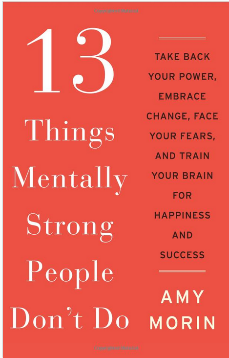 13 Things Mentally Strong People Don't Do Take Back Your Power, Embrace Change, Face Your Fears, and Train Your Brain for Happiness and Success by Amy Morin
