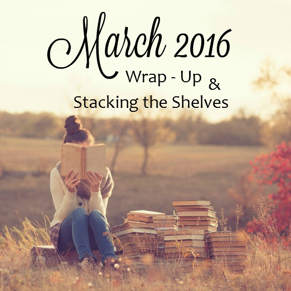 March 2016 Wrap-Up and Stacking the Shelves Journey Through Fiction