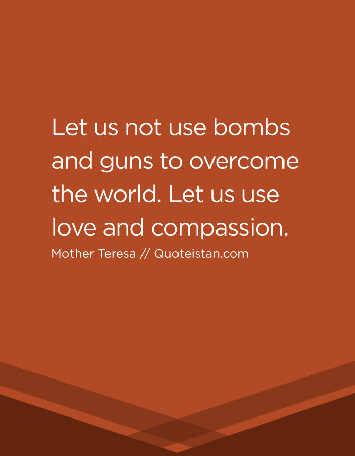 Let us not use bombs and guns to overcome the world. Let us use love and compassion.