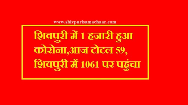 शिवपुरी में 1 हजारी हुआ कोरोना,आज टोटल 59,शिवपुरी में कोरोना 1061 पर पहुंचा