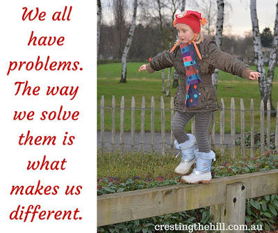We all have problems. The way we solve them is what makes us different.