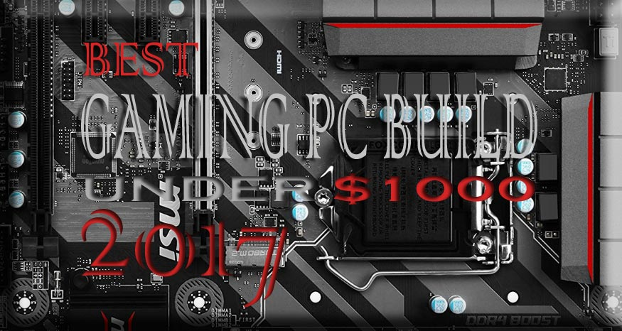 The Best Gaming PC Build Under $1000 2017