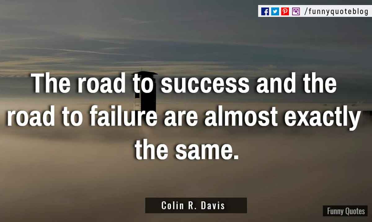 """The road to success and the road to failure are almost exactly the same."" ― Colin R. Davis Quote"
