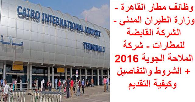 وظائف مطار القاهرة - وزارة الطيران المدني - الشركة القابضة للمطارات - شركة الملاحة الجوية 2016 + الشروط والتفاصيل وكيفية التقديم