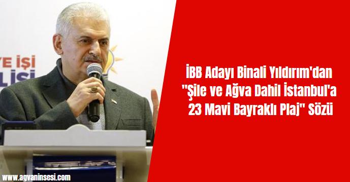 "İBB Adayı Binali Yıldırım'dan ""Şile ve Ağva Dahil İstanbul'a 23 Mavi Bayraklı Plaj"" Sözü"