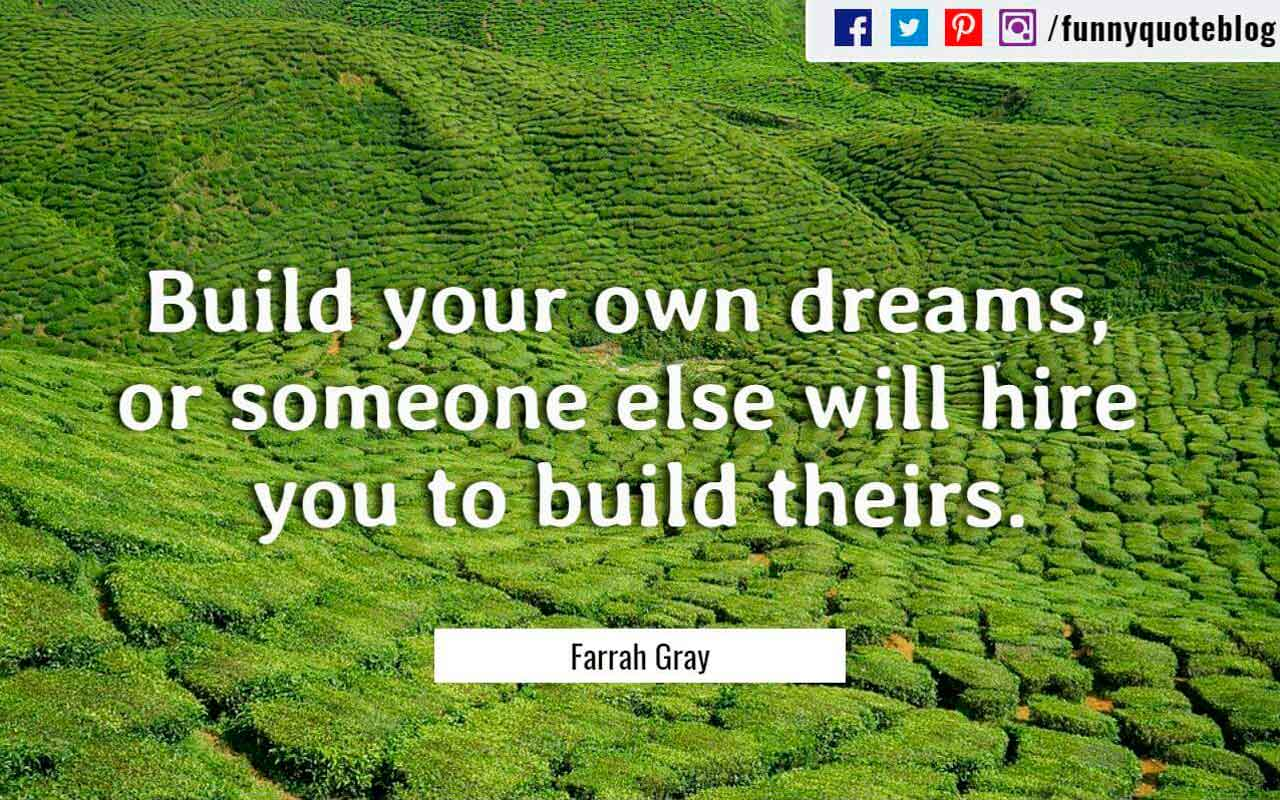 Build your own dreams, or someone else will hire you to build theirs. ― Farrah Gray Quote