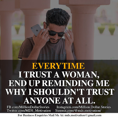 EVERYTIME I TRUST A WOMAN,END UP REMINDING ME WHY I SHOULDN'T TRUST ANYONE AT ALL.