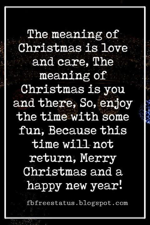 Merry Christmas Wishes Text, The meaning of Christmas is love and care, The meaning of Christmas is you and there, So, enjoy the time with some fun, Because this time will not return, Merry Christmas and a happy new year!