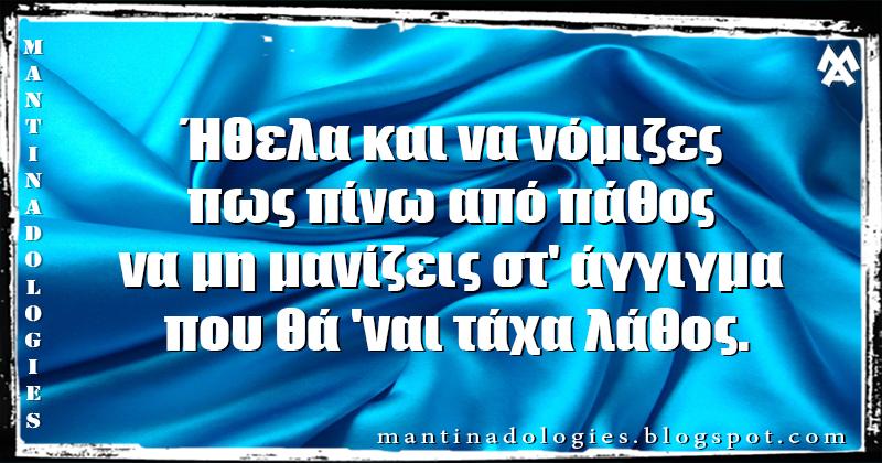 Mantinades - Ήθελα και να νόμιζες πως πίνω από πάθος  να μη μανίζεις στ' άγγιγμα που θά 'ναι τάχα λάθος.