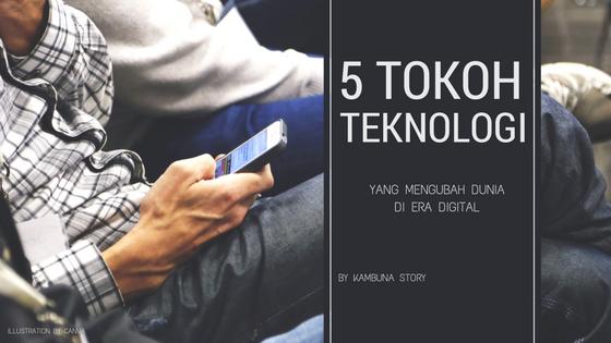 5 Tokoh Teknologi yang Membawa Perubahan Besar di Era Digital Kambuna Story