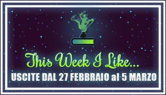 This Week I Like... #28 dal 27 Febbraio al 5 Marzo