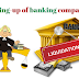 कब एक बैंकिंग कंपनी का अस्तित्व समाप्त हो जाता है ? Winding-up of banking company ?