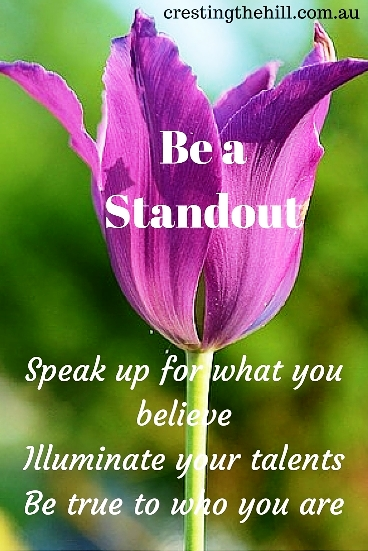 Be a standout - speak up for what you believe, illuminate your talents, be true to who you are. #quotes