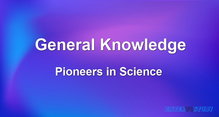 General Knowledge - Pioneers in Science