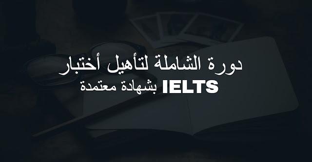 دورة الشاملة لتأهيل أختبار الايلتس IELTS بشهادة معتمدة