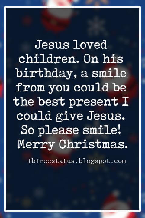 Merry Christmas Wishes, Jesus loved children. On his birthday, a smile from you could be the best present I could give Jesus. So please smile! Merry Christmas.