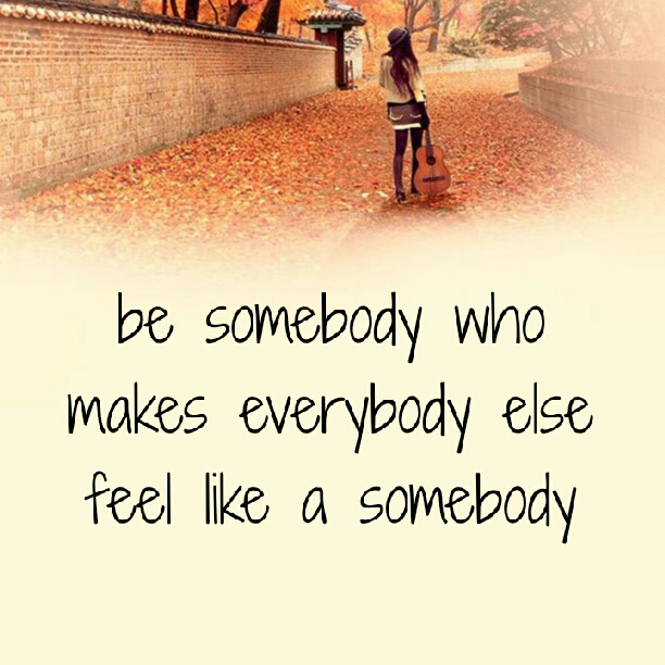 Be somebody who makes everybody else feel like a somebody