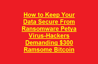 How to Keep Your Data Secure From Ransomware Petya Virus-Hackers Demanding $300 Ramsome Bitcoin