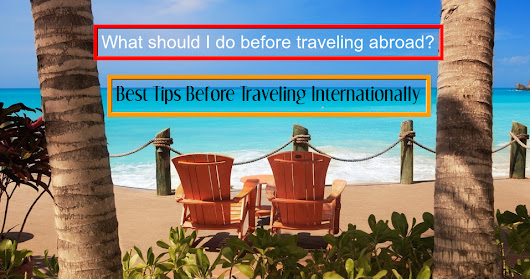 What should I do before traveling abroad? Best Tips Before Traveling Internationally